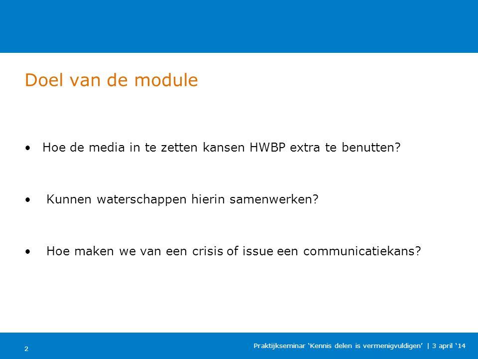 Doel van de module 2 Praktijkseminar 'Kennis delen is vermenigvuldigen' | 3 april '14 Hoe de media in te zetten kansen HWBP extra te benutten.