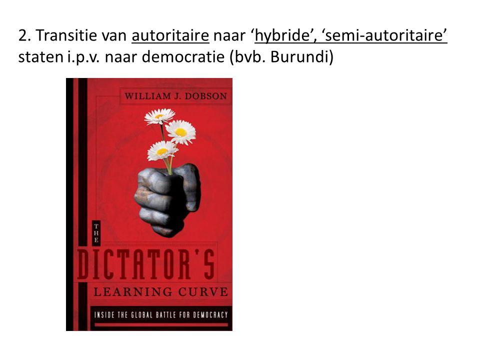 2. Transitie van autoritaire naar 'hybride', 'semi-autoritaire' staten i.p.v. naar democratie (bvb. Burundi)