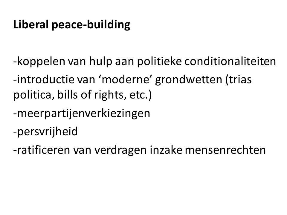 Liberal peace-building -koppelen van hulp aan politieke conditionaliteiten -introductie van 'moderne' grondwetten (trias politica, bills of rights, et