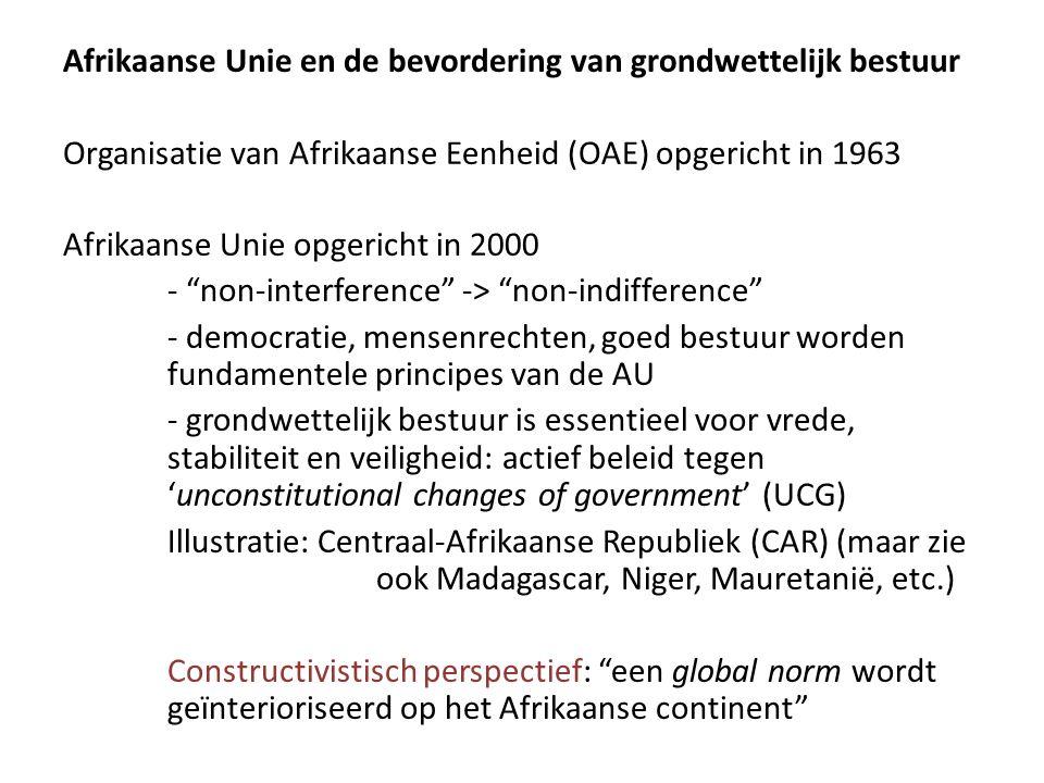 Afrikaanse Unie en de bevordering van grondwettelijk bestuur Organisatie van Afrikaanse Eenheid (OAE) opgericht in 1963 Afrikaanse Unie opgericht in 2000 - non-interference -> non-indifference - democratie, mensenrechten, goed bestuur worden fundamentele principes van de AU - grondwettelijk bestuur is essentieel voor vrede, stabiliteit en veiligheid: actief beleid tegen 'unconstitutional changes of government' (UCG) Illustratie: Centraal-Afrikaanse Republiek (CAR) (maar zie ook Madagascar, Niger, Mauretanië, etc.) Constructivistisch perspectief: een global norm wordt geïnterioriseerd op het Afrikaanse continent