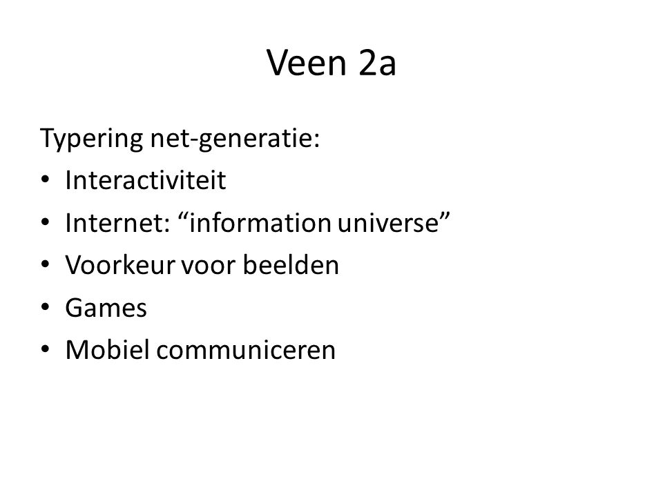 Veen 2a Typering net-generatie: Interactiviteit Internet: information universe Voorkeur voor beelden Games Mobiel communiceren