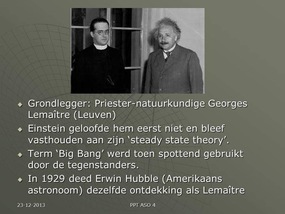 PPT ASO 4  Grondlegger: Priester-natuurkundige Georges Lemaître (Leuven)  Einstein geloofde hem eerst niet en bleef vasthouden aan zijn 'steady state theory'.