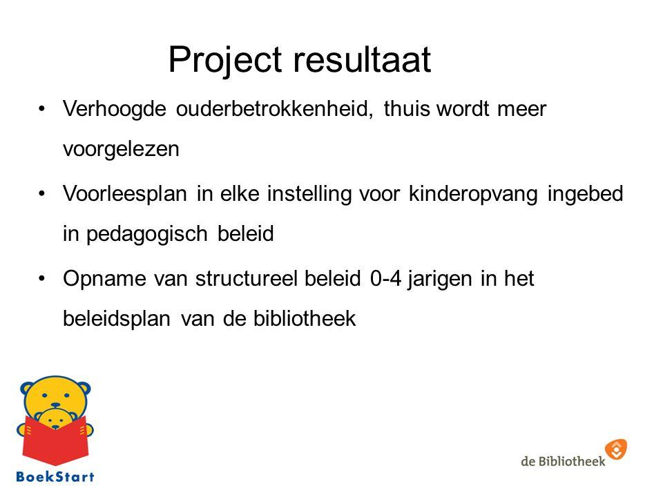 Project resultaat Verhoogde ouderbetrokkenheid, thuis wordt meer voorgelezen Voorleesplan in elke instelling voor kinderopvang ingebed in pedagogisch beleid Opname van structureel beleid 0-4 jarigen in het beleidsplan van de bibliotheek