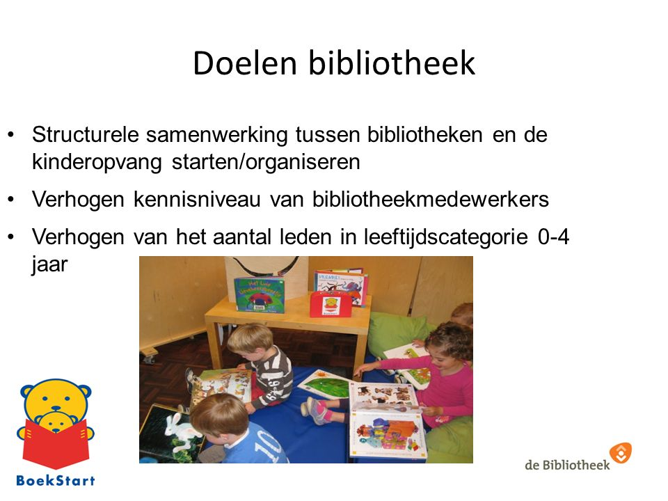Doelen bibliotheek Structurele samenwerking tussen bibliotheken en de kinderopvang starten/organiseren Verhogen kennisniveau van bibliotheekmedewerkers Verhogen van het aantal leden in leeftijdscategorie 0-4 jaar