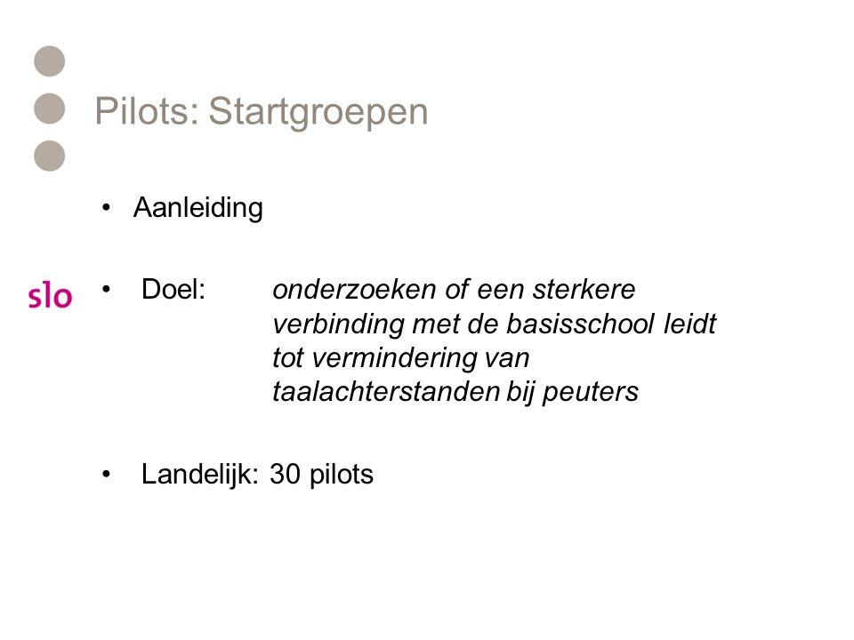 Pilots: Startgroepen Aanleiding Doel: onderzoeken of een sterkere verbinding met de basisschool leidt tot vermindering van taalachterstanden bij peuters Landelijk: 30 pilots