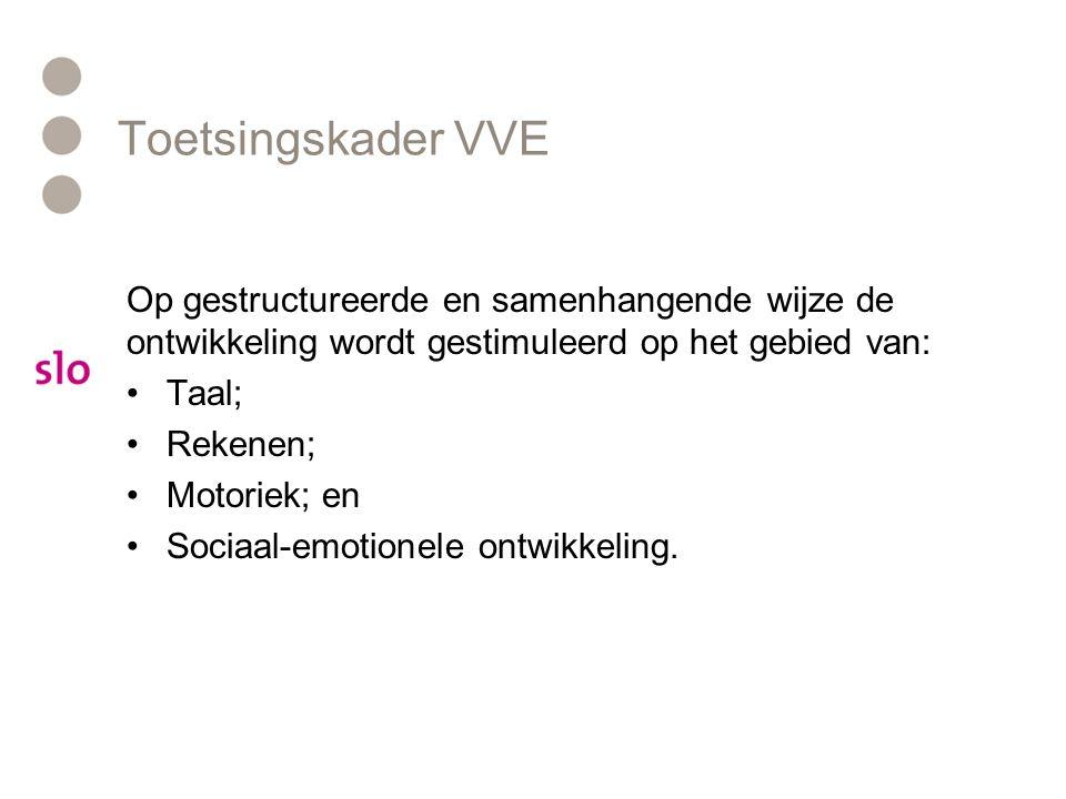 Toetsingskader VVE Op gestructureerde en samenhangende wijze de ontwikkeling wordt gestimuleerd op het gebied van: Taal; Rekenen; Motoriek; en Sociaal-emotionele ontwikkeling.