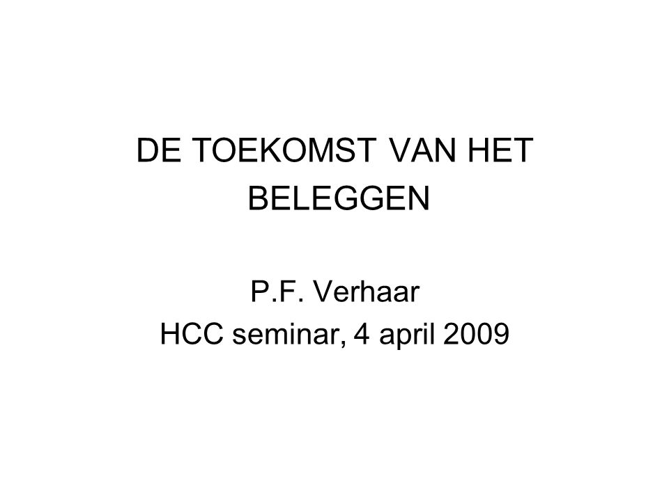 DE TOEKOMST VAN HET BELEGGEN P.F. Verhaar HCC seminar, 4 april 2009
