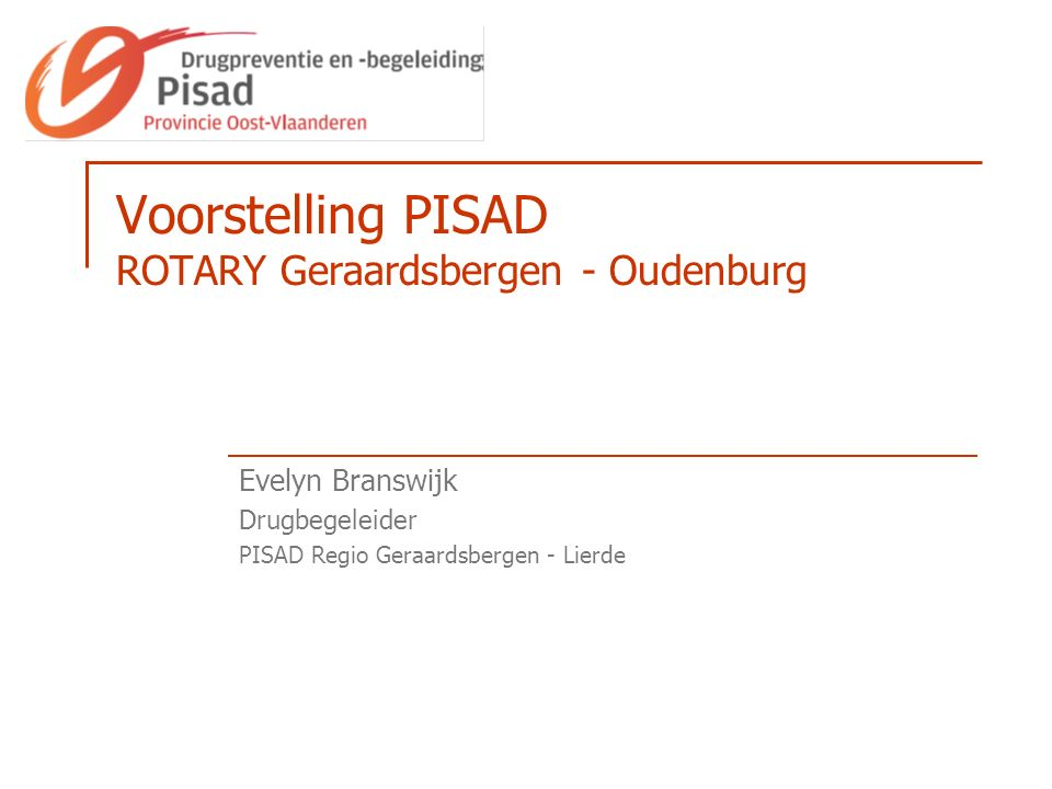 Voorstelling PISAD ROTARY Geraardsbergen - Oudenburg Evelyn Branswijk Drugbegeleider PISAD Regio Geraardsbergen - Lierde