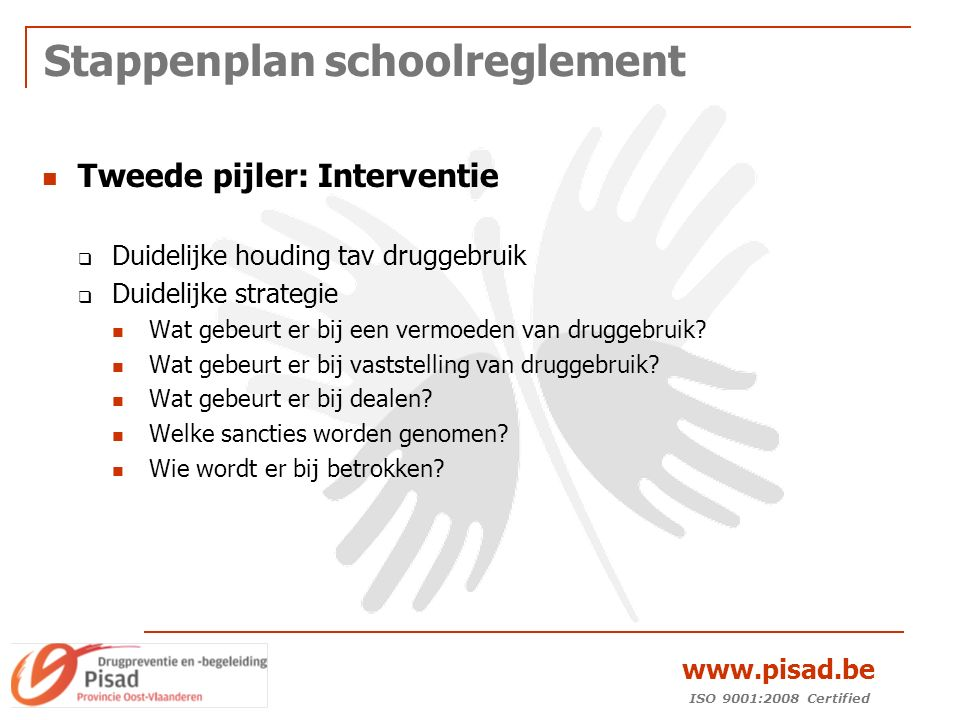 ISO 9001:2008 Certified www.pisad.be Stappenplan schoolreglement Tweede pijler: Interventie  Duidelijke houding tav druggebruik  Duidelijke strategie Wat gebeurt er bij een vermoeden van druggebruik.