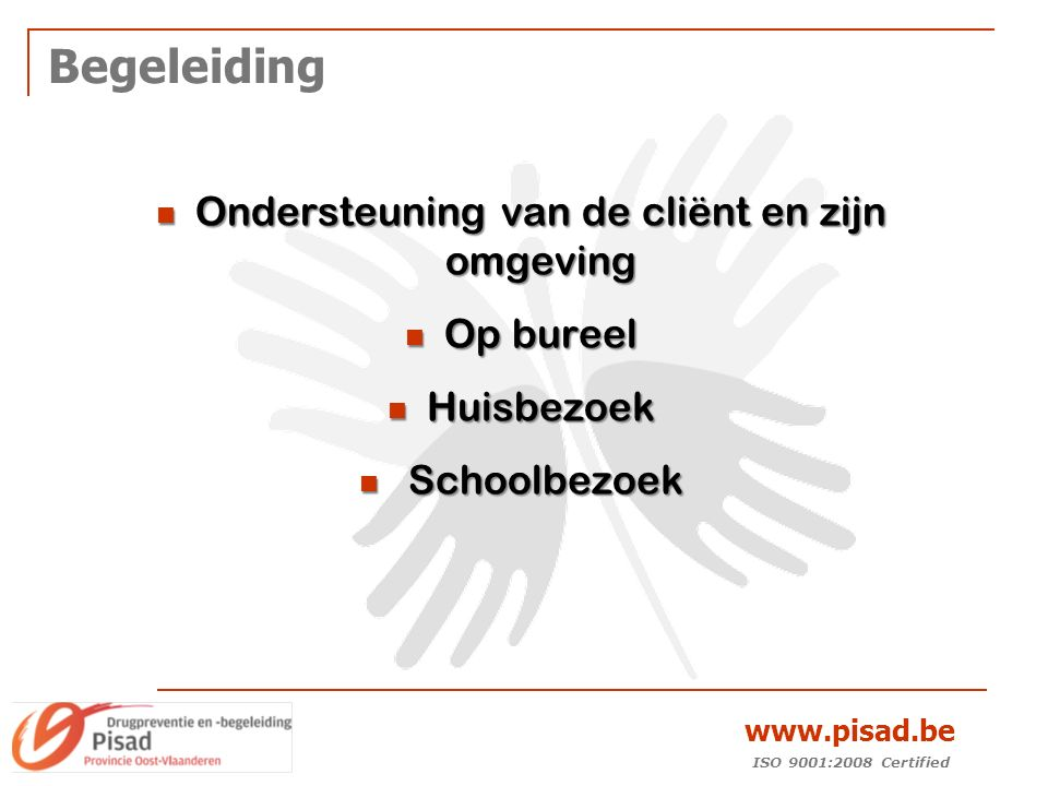 ISO 9001:2008 Certified www.pisad.be Begeleiding Ondersteuning van de cliënt en zijn omgeving Ondersteuning van de cliënt en zijn omgeving Op bureel Op bureel Huisbezoek Huisbezoek Schoolbezoek Schoolbezoek