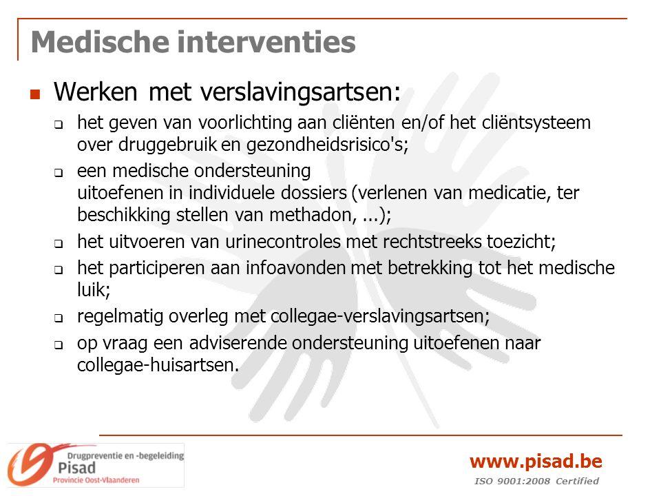 ISO 9001:2008 Certified www.pisad.be Medische interventies Werken met verslavingsartsen:  het geven van voorlichting aan cliënten en/of het cliëntsysteem over druggebruik en gezondheidsrisico s;  een medische ondersteuning uitoefenen in individuele dossiers (verlenen van medicatie, ter beschikking stellen van methadon,...);  het uitvoeren van urinecontroles met rechtstreeks toezicht;  het participeren aan infoavonden met betrekking tot het medische luik;  regelmatig overleg met collegae-verslavingsartsen;  op vraag een adviserende ondersteuning uitoefenen naar collegae-huisartsen.