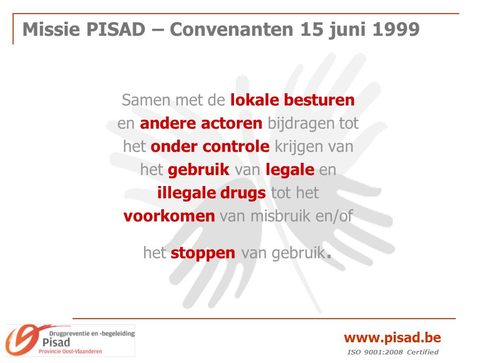 ISO 9001:2008 Certified www.pisad.be Missie PISAD – Convenanten 15 juni 1999 Samen met de lokale besturen en andere actoren bijdragen tot het onder controle krijgen van het gebruik van legale en illegale drugs tot het voorkomen van misbruik en/of het stoppen van gebruik.