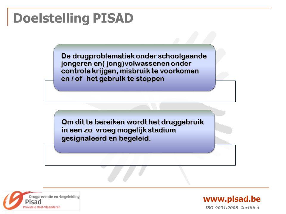 ISO 9001:2008 Certified www.pisad.be Doelstelling PISAD De drugproblematiek onder schoolgaande jongeren en( jong)volwassenen onder controle krijgen, misbruik te voorkomen en / of het gebruik te stoppen Om dit te bereiken wordt het druggebruik in een zo vroeg mogelijk stadium gesignaleerd en begeleid.