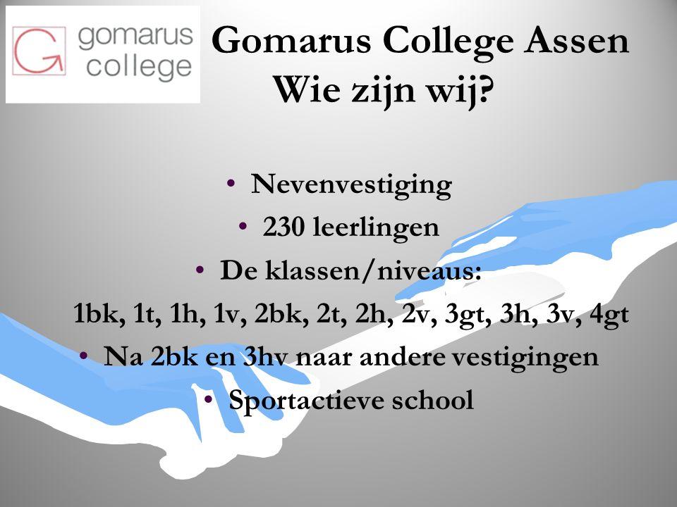 Gomarus College Assen Wie zijn wij? Nevenvestiging 230 leerlingen De klassen/niveaus: 1bk, 1t, 1h, 1v, 2bk, 2t, 2h, 2v, 3gt, 3h, 3v, 4gt Na 2bk en 3hv