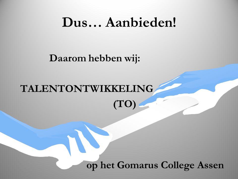 Dus… Aanbieden! Daarom hebben wij: TALENTONTWIKKELING (TO) op het Gomarus College Assen