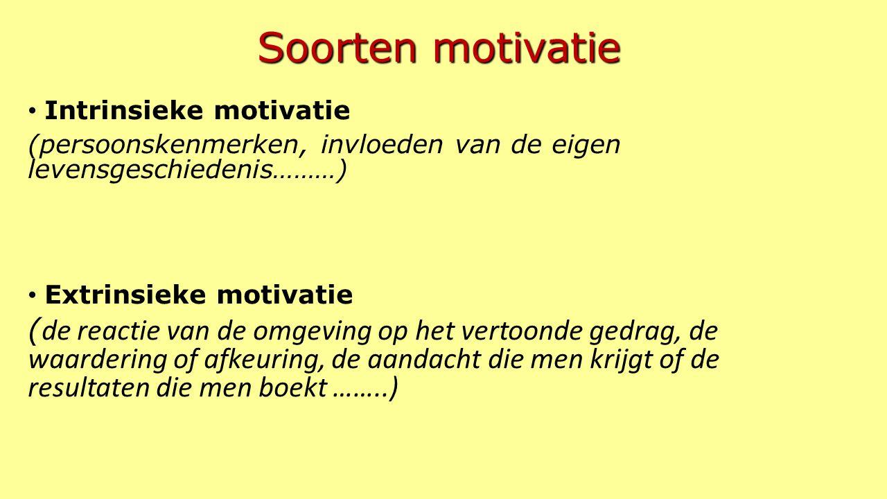 Soorten motivatie Intrinsieke motivatie (persoonskenmerken, invloeden van de eigen levensgeschiedenis………) Extrinsieke motivatie ( de reactie van de omgeving op het vertoonde gedrag, de waardering of afkeuring, de aandacht die men krijgt of de resultaten die men boekt ……..)