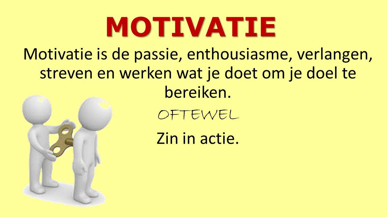 MOTIVATIE Motivatie is de passie, enthousiasme, verlangen, streven en werken wat je doet om je doel te bereiken.