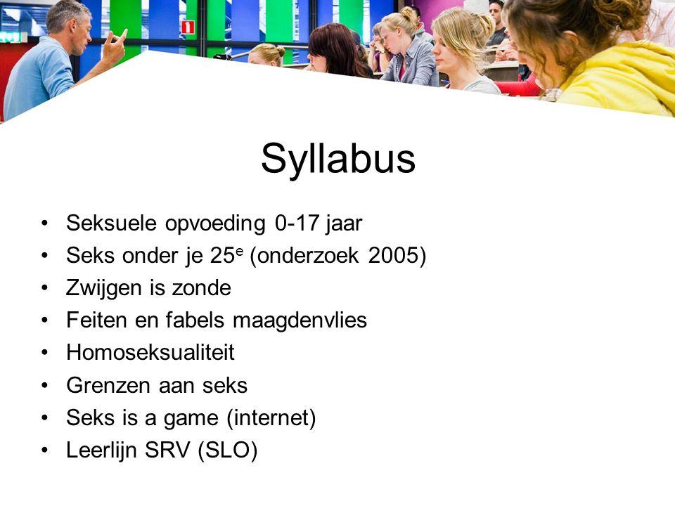 Syllabus Seksuele opvoeding 0-17 jaar Seks onder je 25 e (onderzoek 2005) Zwijgen is zonde Feiten en fabels maagdenvlies Homoseksualiteit Grenzen aan seks Seks is a game (internet) Leerlijn SRV (SLO)