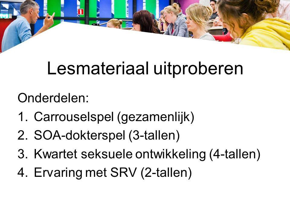 Lesmateriaal uitproberen Onderdelen: 1.Carrouselspel (gezamenlijk) 2.SOA-dokterspel (3-tallen) 3.Kwartet seksuele ontwikkeling (4-tallen) 4.Ervaring met SRV (2-tallen)