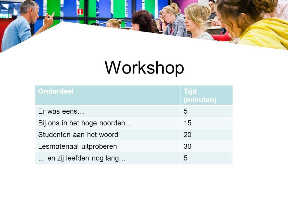 Workshop OnderdeelTijd (minuten) Er was eens…5 Bij ons in het hoge noorden…15 Studenten aan het woord20 Lesmateriaal uitproberen30 … en zij leefden nog lang…5