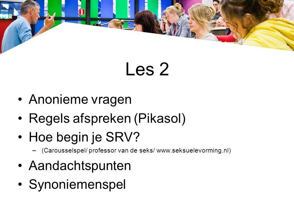 Les 2 Anonieme vragen Regels afspreken (Pikasol) Hoe begin je SRV? –(Carousselspel/ professor van de seks/ www.seksuelevorming.nl) Aandachtspunten Syn