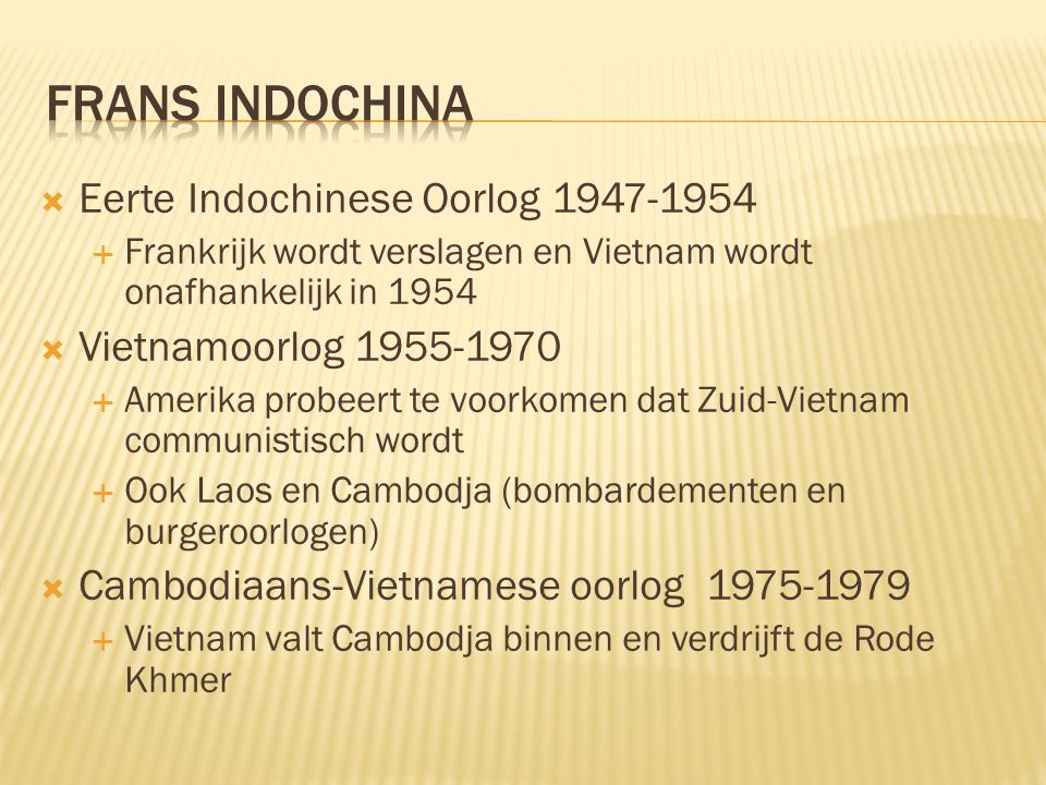  Eerte Indochinese Oorlog 1947-1954  Frankrijk wordt verslagen en Vietnam wordt onafhankelijk in 1954  Vietnamoorlog 1955-1970  Amerika probeert t