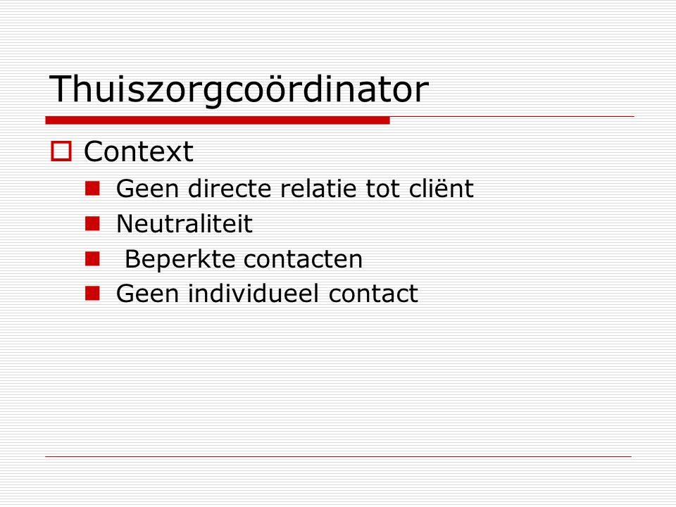 Thuiszorgcoördinator  Context Geen directe relatie tot cliënt Neutraliteit Beperkte contacten Geen individueel contact