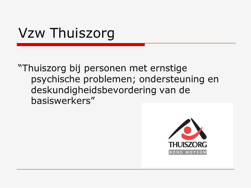 Vzw Thuiszorg Thuiszorg bij personen met ernstige psychische problemen; ondersteuning en deskundigheidsbevordering van de basiswerkers