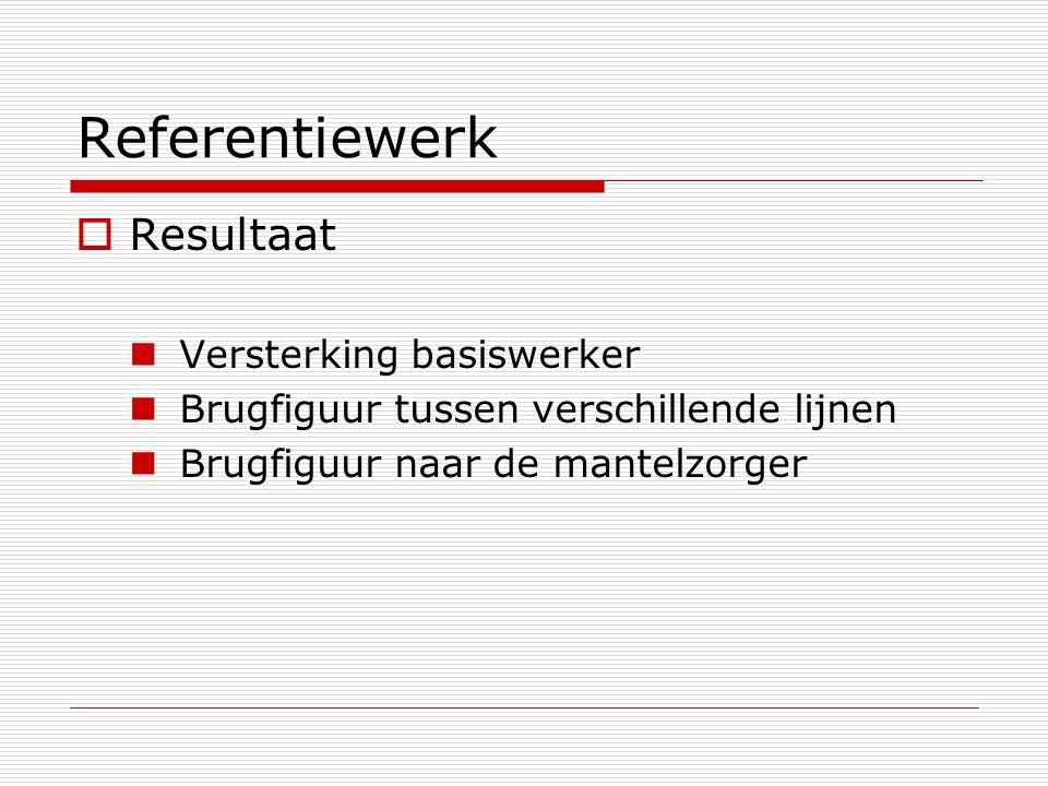Referentiewerk  Resultaat Versterking basiswerker Brugfiguur tussen verschillende lijnen Brugfiguur naar de mantelzorger