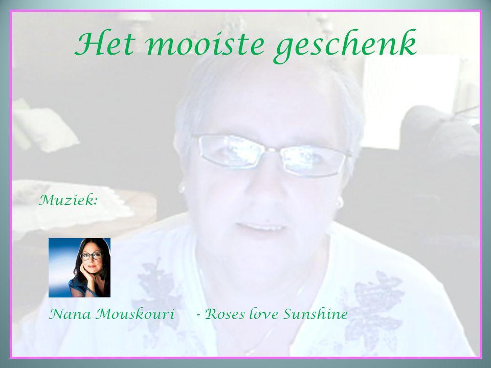 HET MOOISTE GESCHENK Het mooiste geschenk Muziek: Nana Mouskouri- Roses love Sunshine