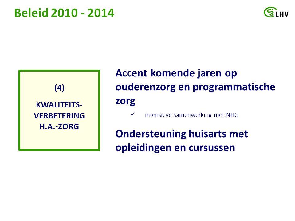 Beleid 2010 - 2014 KWALITEITS- VERBETERING H.A.-ZORG (4) Accent komende jaren op ouderenzorg en programmatische zorg intensieve samenwerking met NHG Ondersteuning huisarts met opleidingen en cursussen