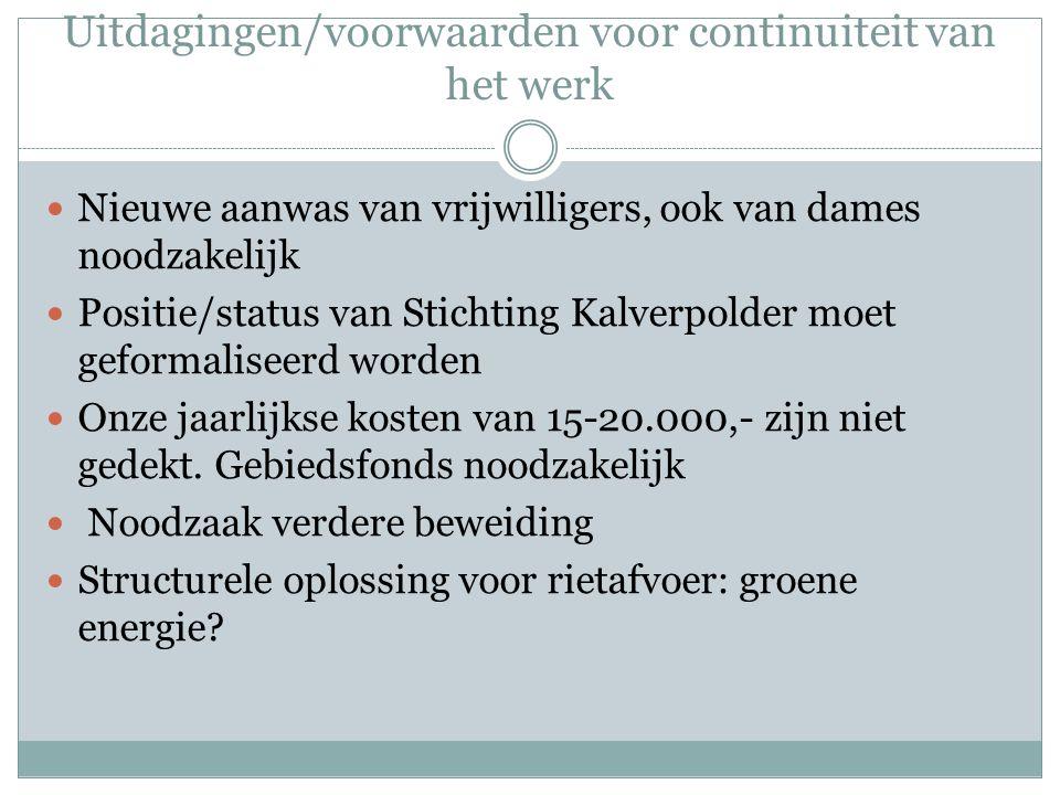 Uitdagingen/voorwaarden voor continuiteit van het werk Nieuwe aanwas van vrijwilligers, ook van dames noodzakelijk Positie/status van Stichting Kalverpolder moet geformaliseerd worden Onze jaarlijkse kosten van 15-20.000,- zijn niet gedekt.