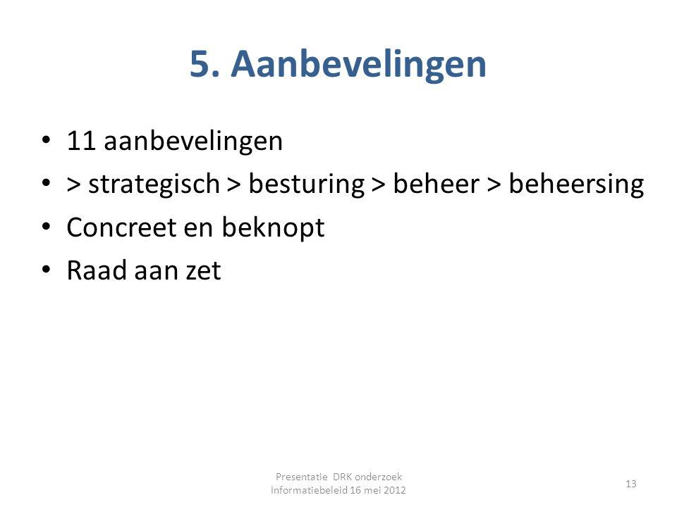 5. Aanbevelingen 11 aanbevelingen > strategisch > besturing > beheer > beheersing Concreet en beknopt Raad aan zet Presentatie DRK onderzoek Informati