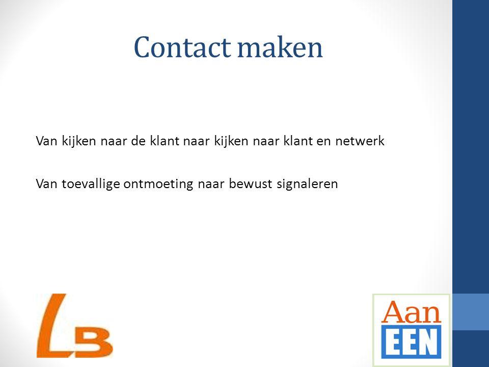 Contact maken Van kijken naar de klant naar kijken naar klant en netwerk Van toevallige ontmoeting naar bewust signaleren