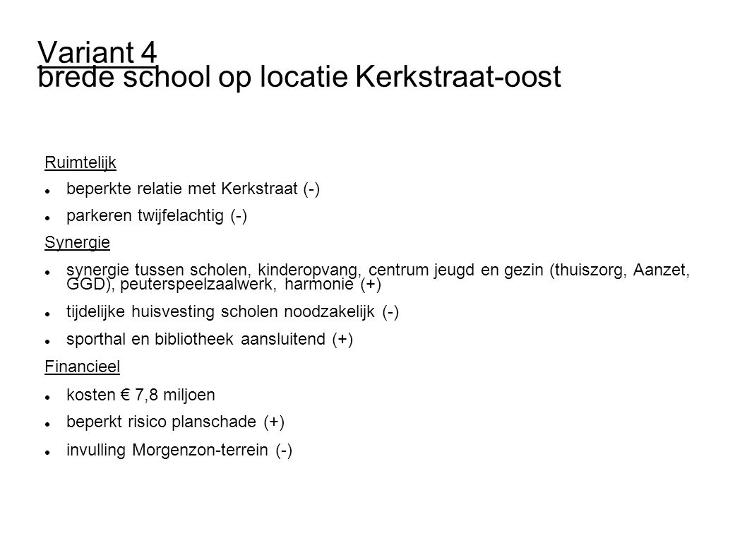 Variant 4 brede school op locatie Kerkstraat-oost Ruimtelijk beperkte relatie met Kerkstraat (-) parkeren twijfelachtig (-) Synergie synergie tussen scholen, kinderopvang, centrum jeugd en gezin (thuiszorg, Aanzet, GGD), peuterspeelzaalwerk, harmonie (+) tijdelijke huisvesting scholen noodzakelijk (-) sporthal en bibliotheek aansluitend (+) Financieel kosten € 7,8 miljoen beperkt risico planschade (+) invulling Morgenzon-terrein (-)