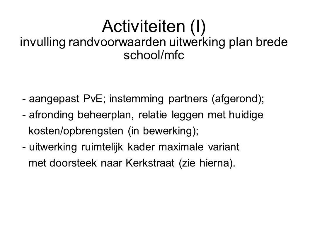Activiteiten (I) invulling randvoorwaarden uitwerking plan brede school/mfc - aangepast PvE; instemming partners (afgerond); - afronding beheerplan, relatie leggen met huidige kosten/opbrengsten (in bewerking); - uitwerking ruimtelijk kader maximale variant met doorsteek naar Kerkstraat (zie hierna).
