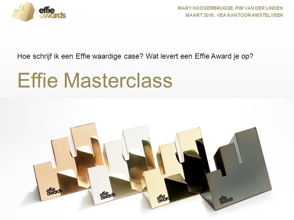 Effie Masterclass Hoe schrijf ik een Effie waardige case? Wat levert een Effie Award je op? MARY HOOGERBRUGGE, PIM VAN DER LINDEN MAART 2016. VEA KANT