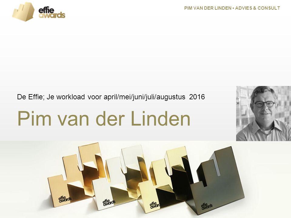 Pim van der Linden De Effie; Je workload voor april/mei/juni/juli/augustus 2016 PIM VAN DER LINDEN ADVIES & CONSULT