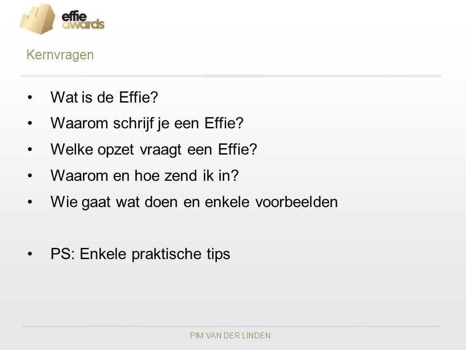 PIM VAN DER LINDEN Wat is de Effie? Waarom schrijf je een Effie? Welke opzet vraagt een Effie? Waarom en hoe zend ik in? Wie gaat wat doen en enkele v