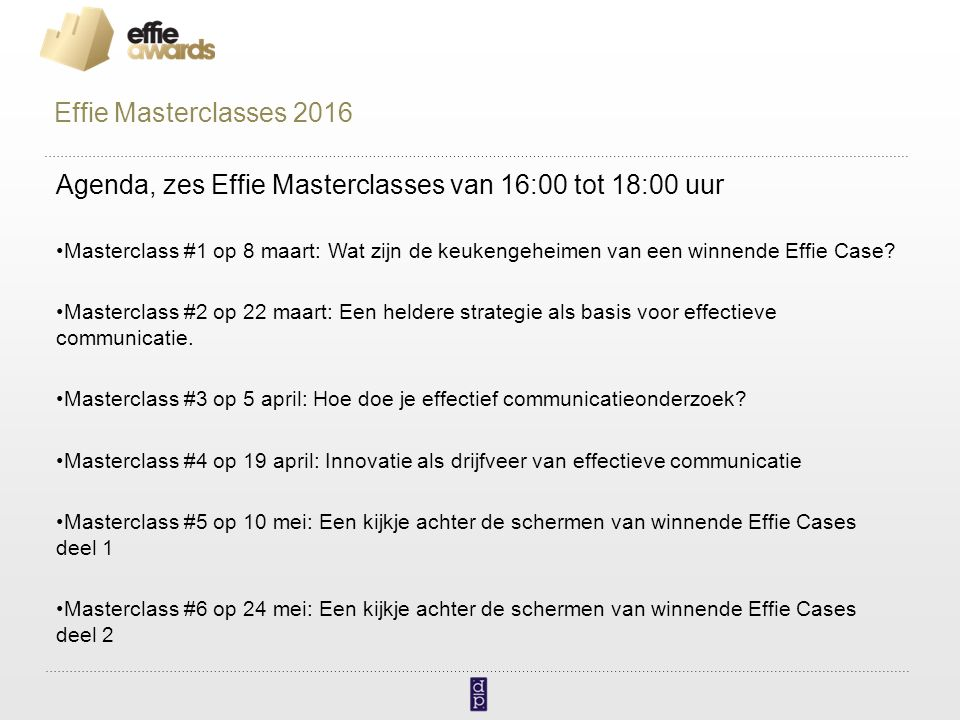 Agenda, zes Effie Masterclasses van 16:00 tot 18:00 uur Masterclass #1 op 8 maart: Wat zijn de keukengeheimen van een winnende Effie Case? Masterclass