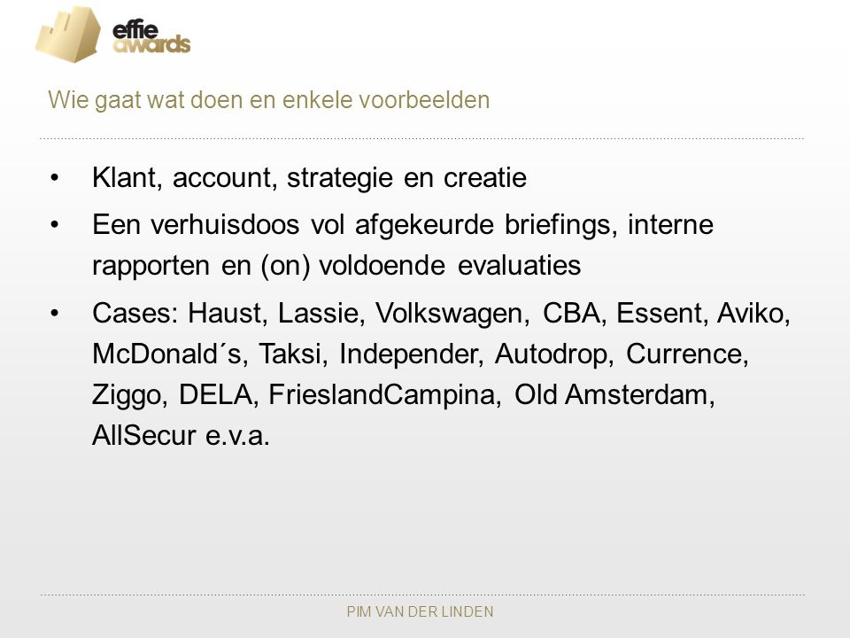 PIM VAN DER LINDEN Klant, account, strategie en creatie Een verhuisdoos vol afgekeurde briefings, interne rapporten en (on) voldoende evaluaties Cases: Haust, Lassie, Volkswagen, CBA, Essent, Aviko, McDonald´s, Taksi, Independer, Autodrop, Currence, Ziggo, DELA, FrieslandCampina, Old Amsterdam, AllSecur e.v.a.