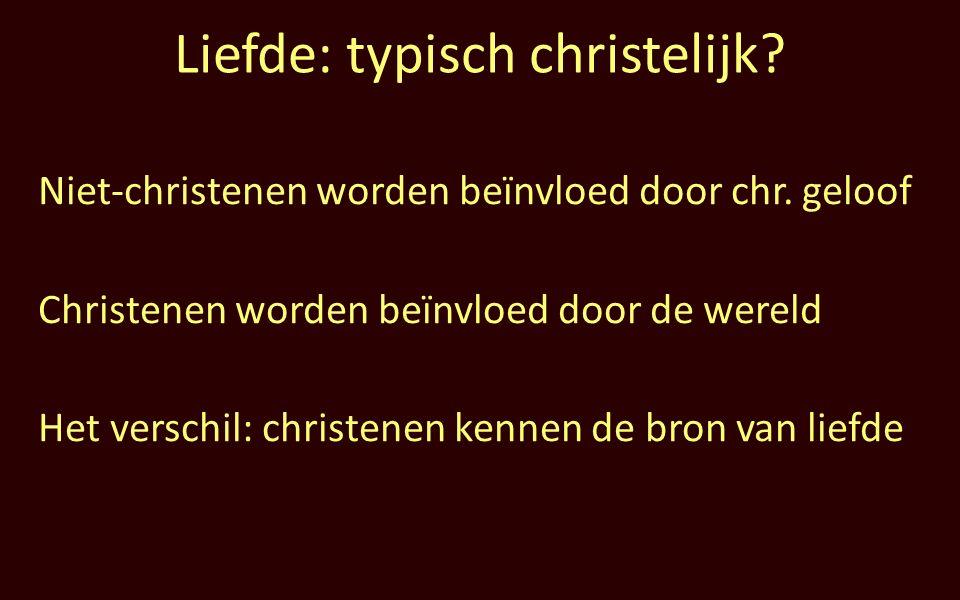 Liefde: typisch christelijk. Niet-christenen worden beïnvloed door chr.