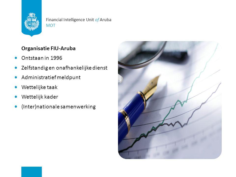 Financial Intelligence Unit of Aruba MOT Organisatie FIU-Aruba Ontstaan in 1996 Zelfstandig en onafhankelijke dienst Administratief meldpunt Wettelijke taak Wettelijk kader (Inter)nationale samenwerking