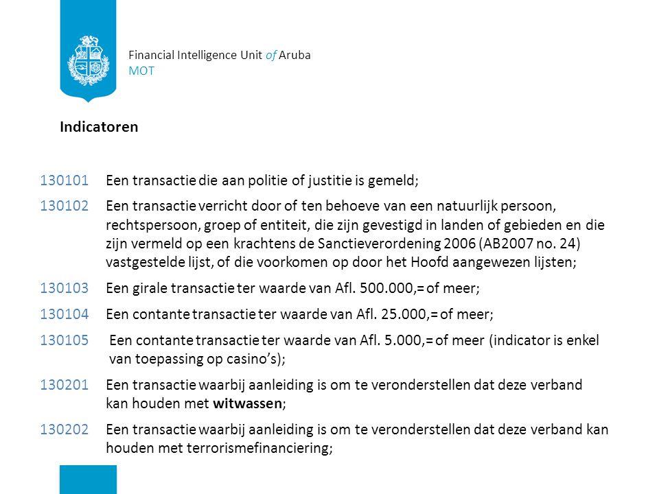 Indicatoren 130101 Een transactie die aan politie of justitie is gemeld; 130102Een transactie verricht door of ten behoeve van een natuurlijk persoon, rechtspersoon, groep of entiteit, die zijn gevestigd in landen of gebieden en die zijn vermeld op een krachtens de Sanctieverordening 2006 (AB2007 no.