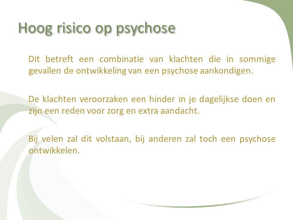 Hoog risico op psychose Dit betreft een combinatie van klachten die in sommige gevallen de ontwikkeling van een psychose aankondigen. De klachten vero