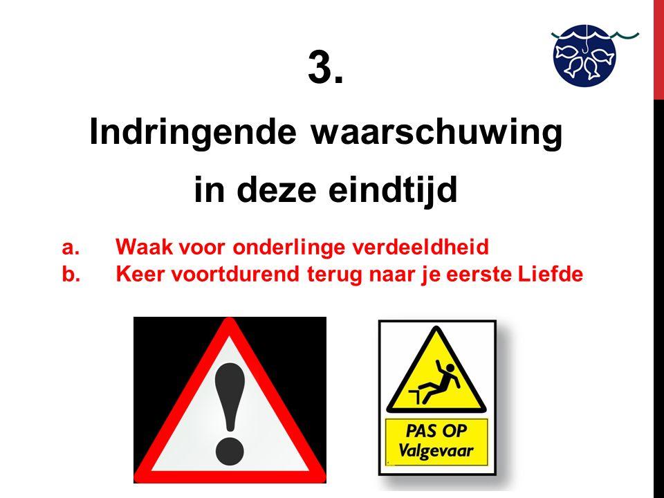 3. Indringende waarschuwing in deze eindtijd a.Waak voor onderlinge verdeeldheid b.Keer voortdurend terug naar je eerste Liefde
