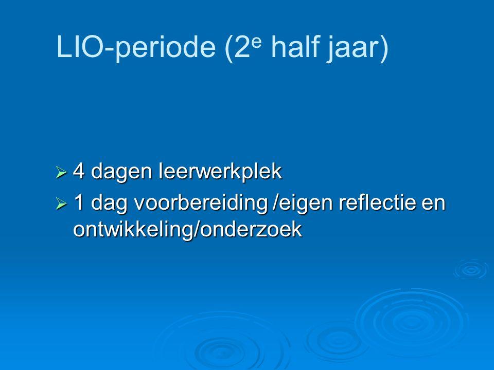 LIO-periode (2 e half jaar)  4 dagen leerwerkplek  1 dag voorbereiding /eigen reflectie en ontwikkeling/onderzoek