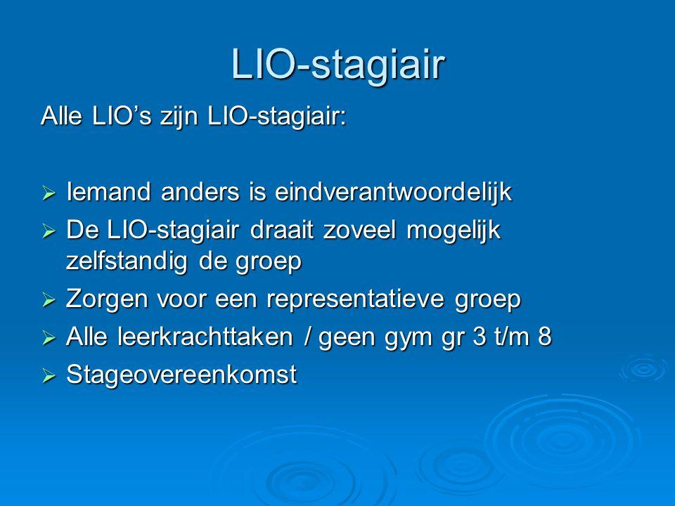 LIO-stagiair Alle LIO's zijn LIO-stagiair:  Iemand anders is eindverantwoordelijk  De LIO-stagiair draait zoveel mogelijk zelfstandig de groep  Zorgen voor een representatieve groep  Alle leerkrachttaken / geen gym gr 3 t/m 8  Stageovereenkomst