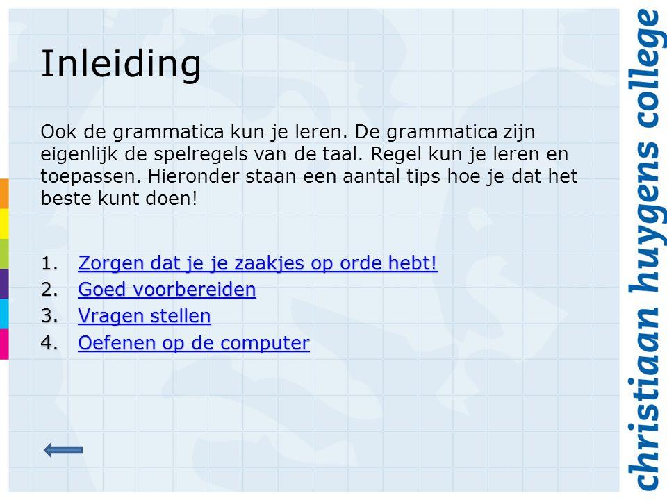 Inleiding Ook de grammatica kun je leren. De grammatica zijn eigenlijk de spelregels van de taal. Regel kun je leren en toepassen. Hieronder staan een