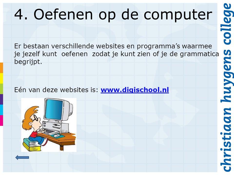 4. Oefenen op de computer Er bestaan verschillende websites en programma's waarmee je jezelf kunt oefenen zodat je kunt zien of je de grammatica begri